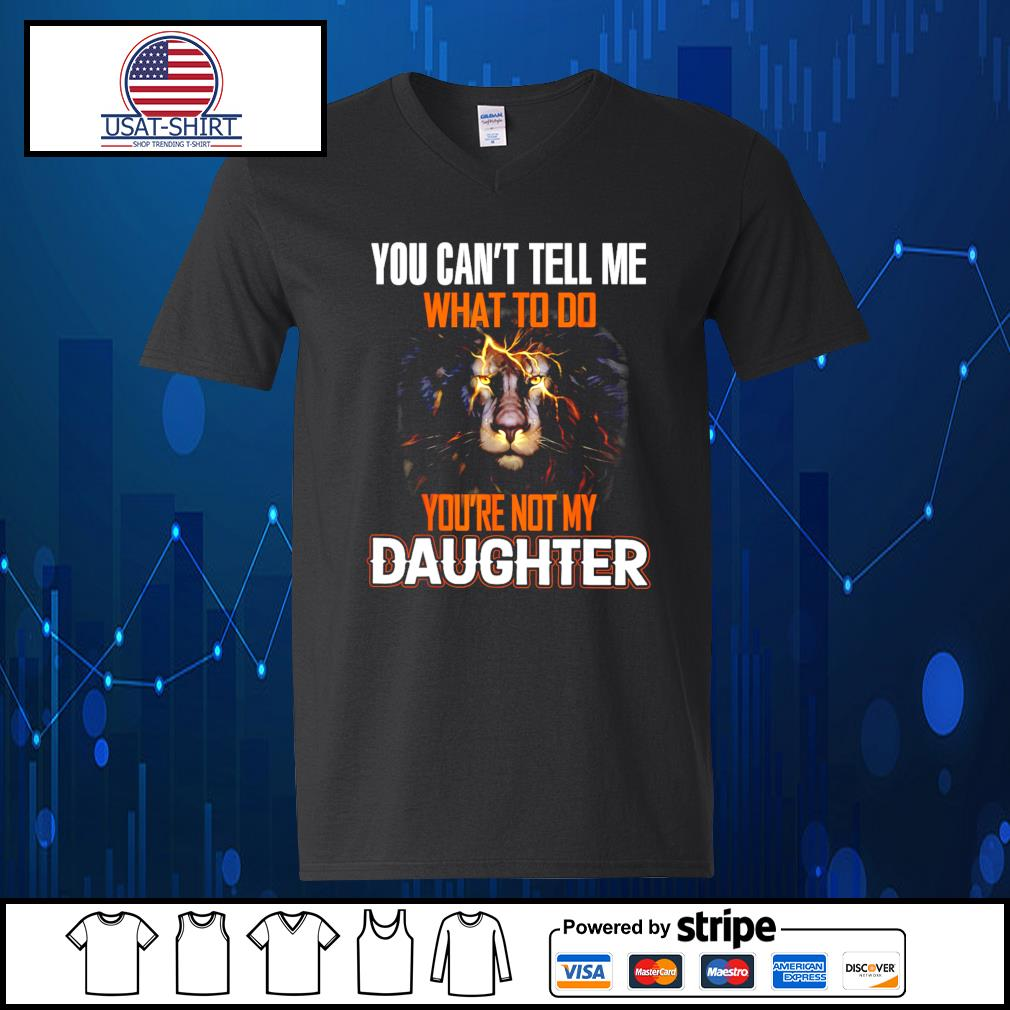 You can't tell me what to do you're not my daughter s V-neck-T-shirt