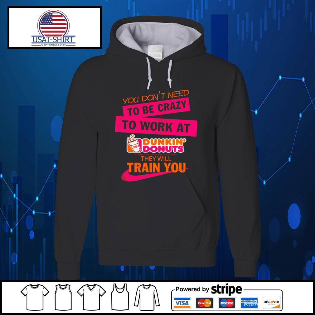 You don't need to be crazy to work at Dunkin' Donuts they will train you s Hoodie
