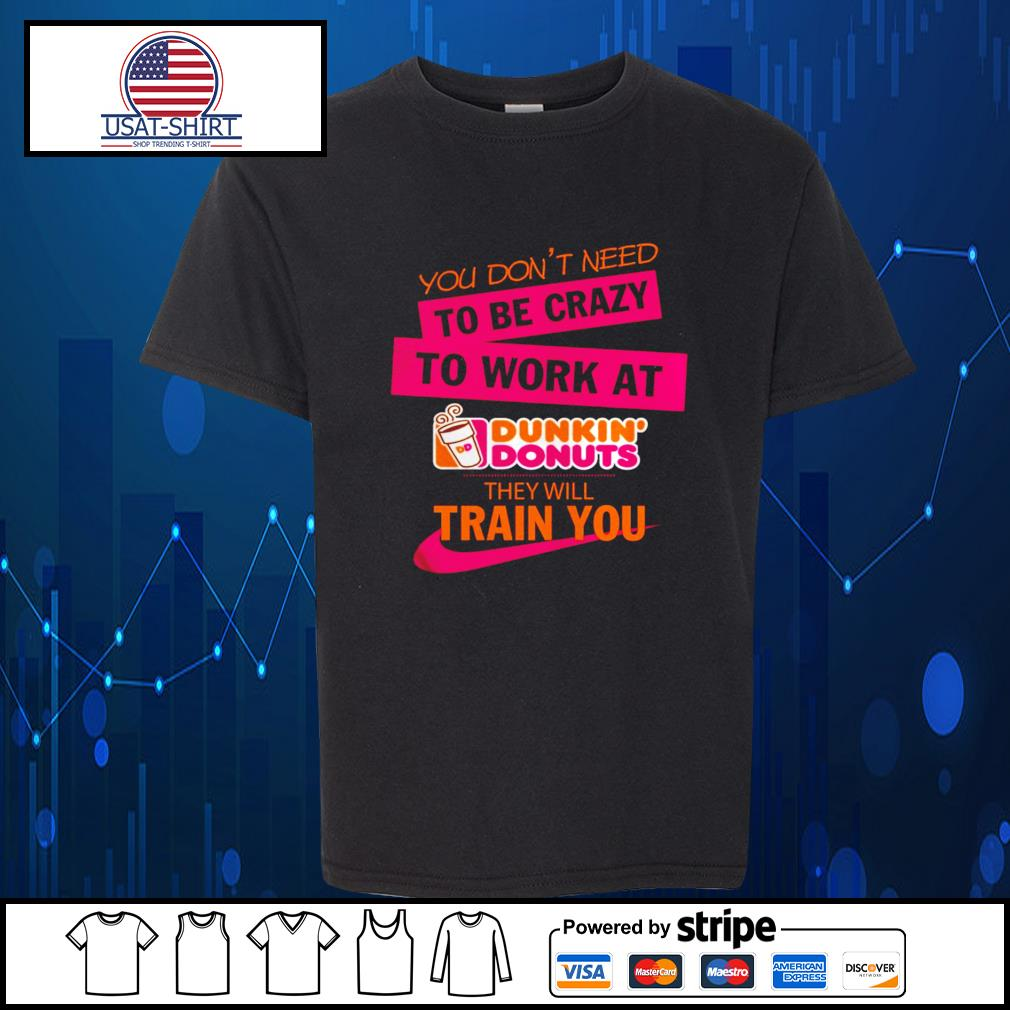 You don't need to be crazy to work at Dunkin' Donuts they will train you s Kid-T-shirt