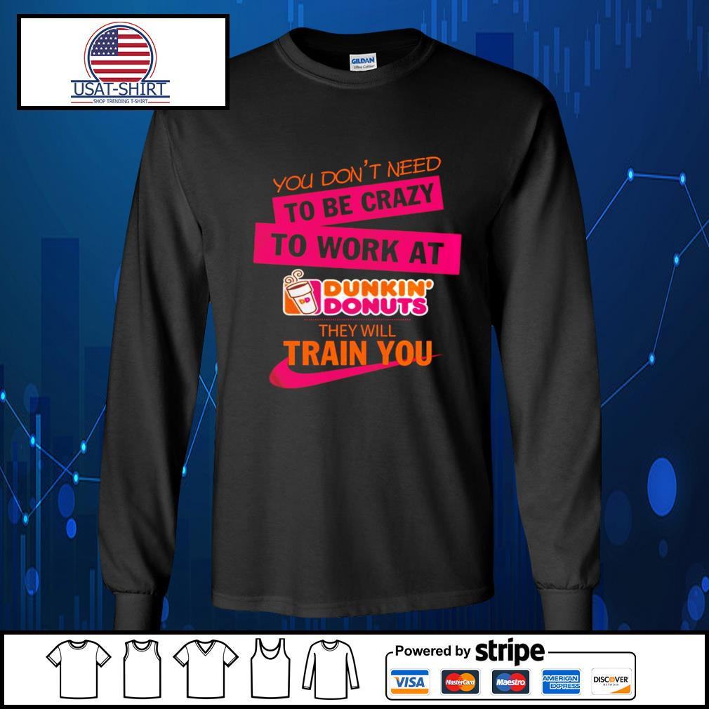 You don't need to be crazy to work at Dunkin' Donuts they will train you s Long-Sleeves-Tee