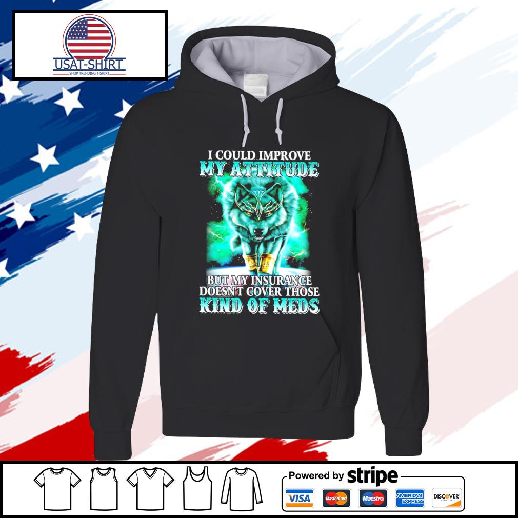I could improve my attitude Wolf but my insurance doesn't cover those kind of meds s hoodie