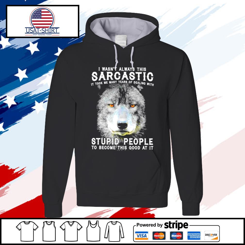 I Wasn't Always This Sarcastic It Took Me Many Years Of Dealing With Stupid People To Become This Good At It Wolf s hoodie