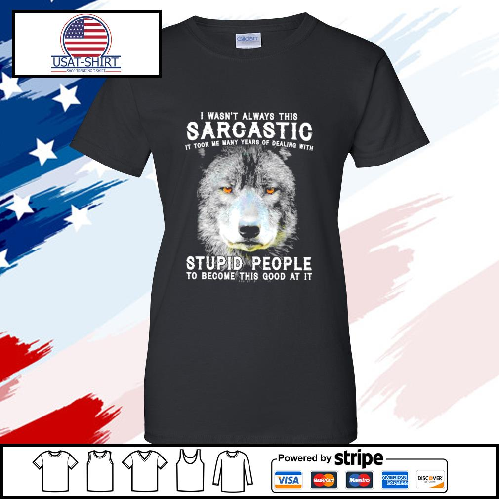 I Wasn't Always This Sarcastic It Took Me Many Years Of Dealing With Stupid People To Become This Good At It Wolf s ladies tee