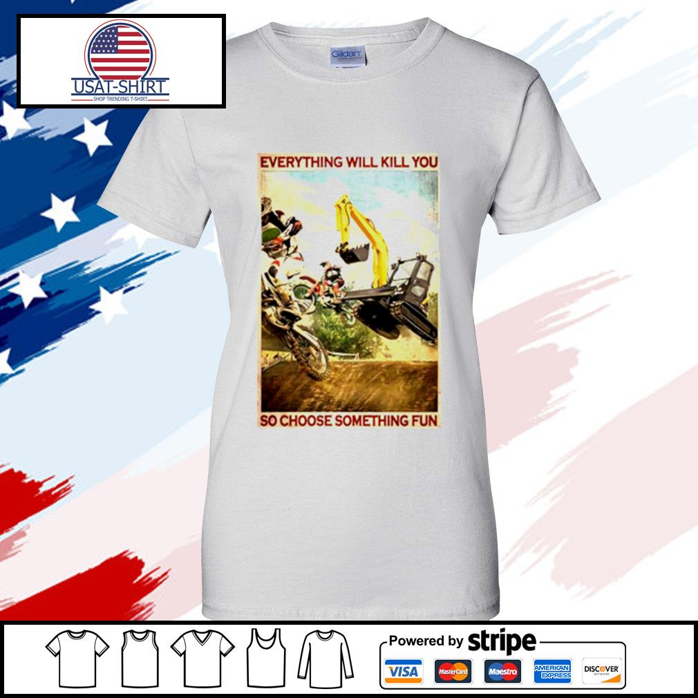 Motocross And Excavator Everything Will Kill You So Choose Something Fun s ladies tee