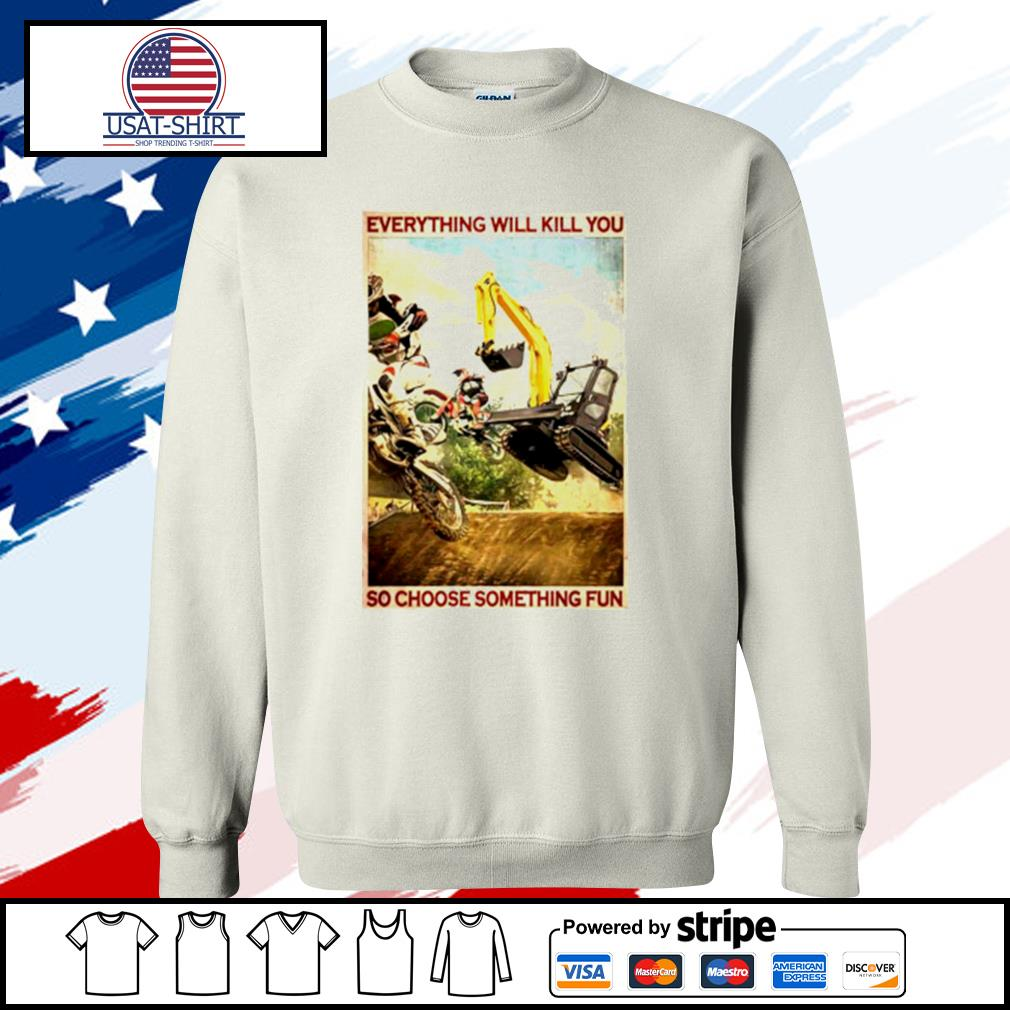 Motocross And Excavator Everything Will Kill You So Choose Something Fun s sweater